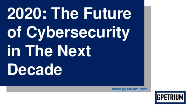 2020: The Future of Cybersecurity in The Next Decade www.gpetrium.com