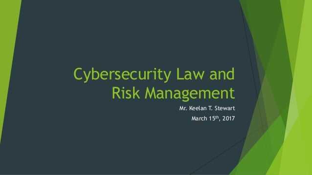 Cybersecurity Law and Risk Management Mr. Keelan T. Stewart March 15th, 2017