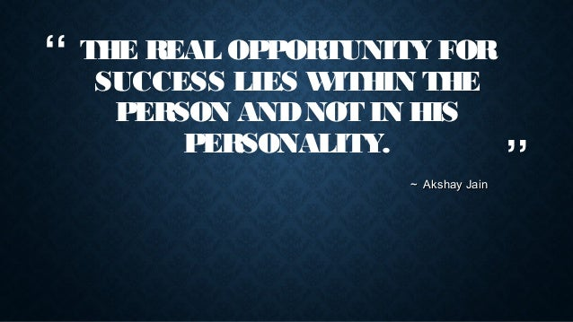 """""""  THE REAL OPPORTUNITY FOR SUCCESS LIES W ITHIN THE PERSON AND NOT IN HIS PERSONALITY. ~ Akshay Jain  """""""