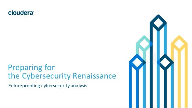 1© Cloudera, Inc. All rights reserved. Preparing for the Cybersecurity Renaissance Futureproofing cybersecurity analysis