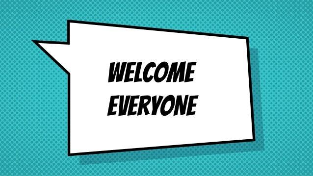 WELCOME EVERYONE