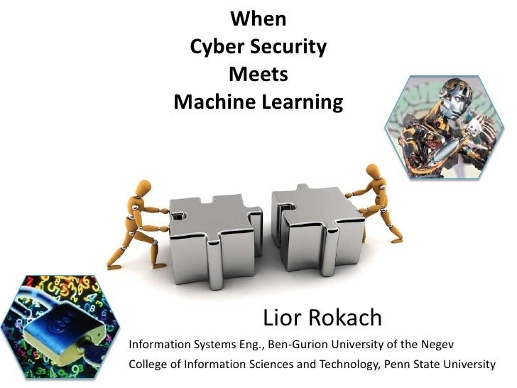 When         Cyber Security            Meets        Machine Learning                         Lior RokachInformation System...