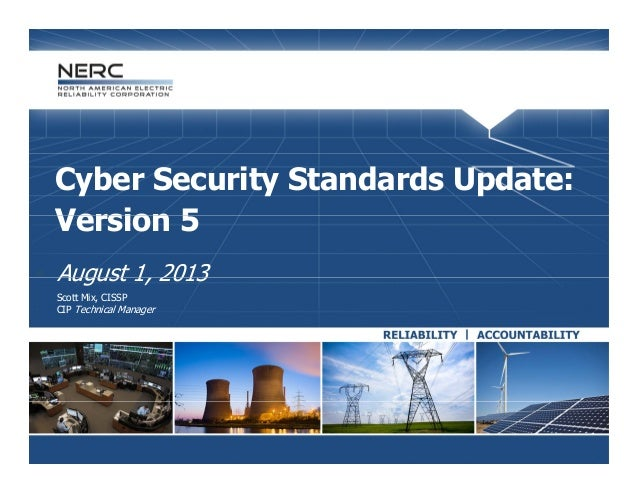 Cyber Security Standards Update: Version 5Version 5  August 1 2013August 1, 2013  Scott Mix, CISSP  CIP Technical Manag...