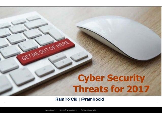 ramirocid.com ramiro@ramirocid.com Twitter: @ramirocid Ramiro Cid | @ramirocid Cyber Security Threats for 2017