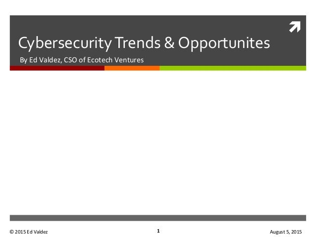 ì	    Cybersecurity	   Trends	   &	   Opportunites	    By	   Ed	   Valdez,	   CSO	   of	   Ecotech	   Ventures	    1	   ©...