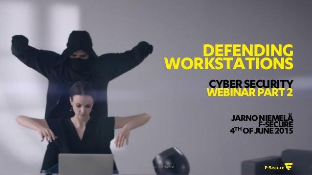 © F-Secure Confidential1 DEFENDING WORKSTATIONS CYBERSECURITY WEBINARPART2 JARNONIEMELÄ F-SECURE 4TH OFJUNE2015