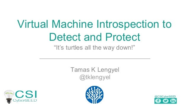 "@CSICyberSEED Virtual Machine Introspection to Detect and Protect ""It's turtles all the way down!"" Tamas K Lengyel @tkleng..."