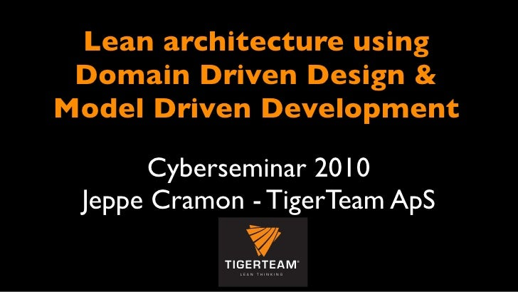 Lean architecture using  Domain Driven Design & Model Driven Development         Cyberseminar 2010  Jeppe Cramon - TigerTe...