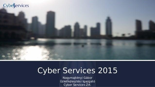 Cyber Services 2015 Nagymajtényi Gábor Üzletfejlesztési Igazgató Cyber Services Zrt.