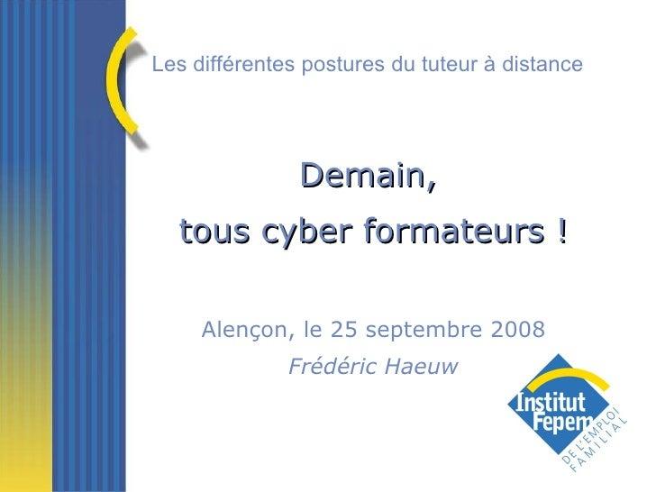 Demain,  tous cyber formateurs ! Alençon, le 25 septembre 2008 Frédéric Haeuw Les différentes postures du tuteur à distance