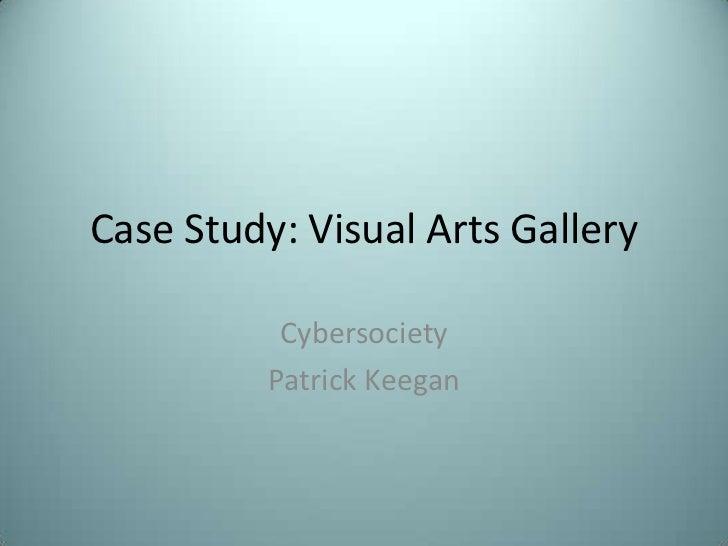 Case Study: Visual Arts Gallery           Cybersociety          Patrick Keegan