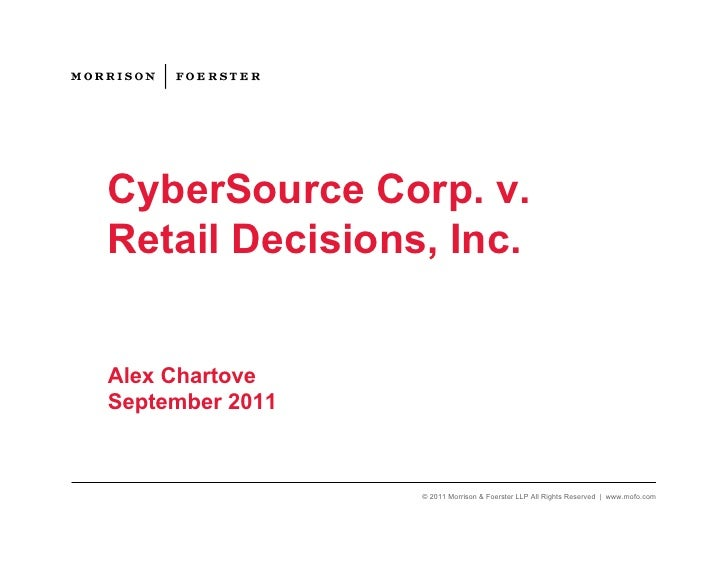 CyberSource Corp. v.Retail Decisions, Inc.Alex ChartoveSeptember 2011                 © 2011 Morrison & Foerster LLP All R...