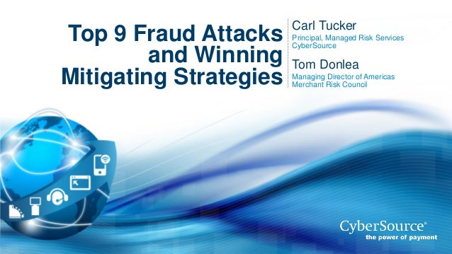Top 9 Fraud Attacks and Winning Mitigating Strategies  Carl Tucker Principal, Managed Risk Services CyberSource  Tom Donle...