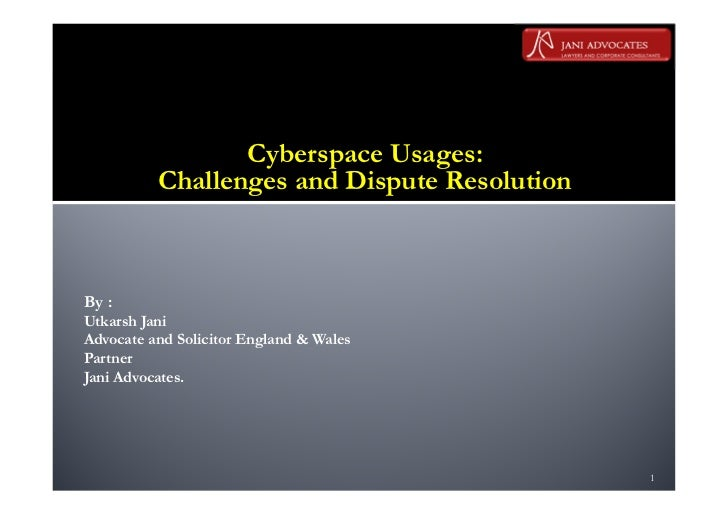 Cyberspace Usages:          Challenges and Dispute ResolutionBy :Utkarsh JaniAdvocate and Solicitor England & WalesPartner...