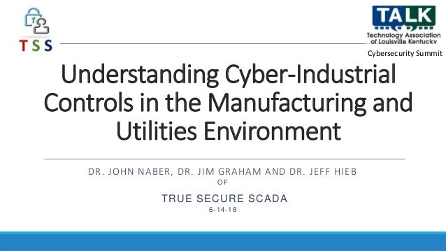 Understanding Cyber-Industrial Controls in the Manufacturing and Utilities Environment DR. JOHN NABER, DR. JIM GRAHAM AND ...