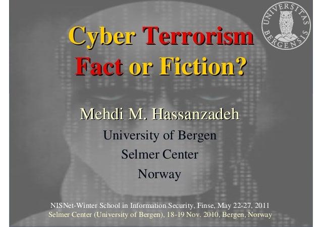Cyber Terrorism Fact or Fiction? Mehdi M. Hassanzadeh University of Bergen Selmer Center Norway NISNet-Winter School in In...