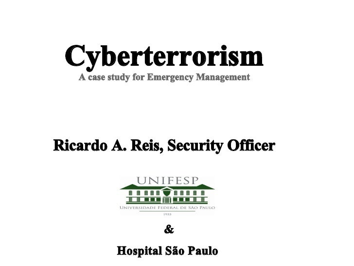 Cyberterrorism    A case study for Emergency Management     Ricardo A. Reis, Security Officer                          &  ...