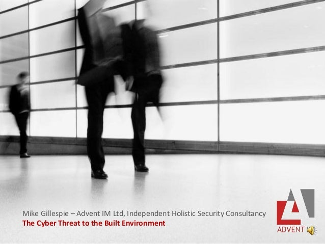 Mike Gillespie – Advent IM Ltd, Independent Holistic Security Consultancy The Cyber Threat to the Built Environment