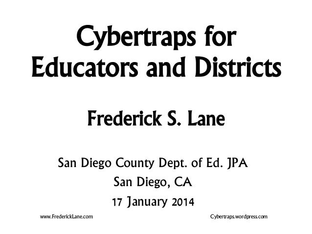 Cybertraps for Educators and Districts Frederick S. Lane www.FrederickLane.com Cybertraps.wordpress.com San Diego County D...