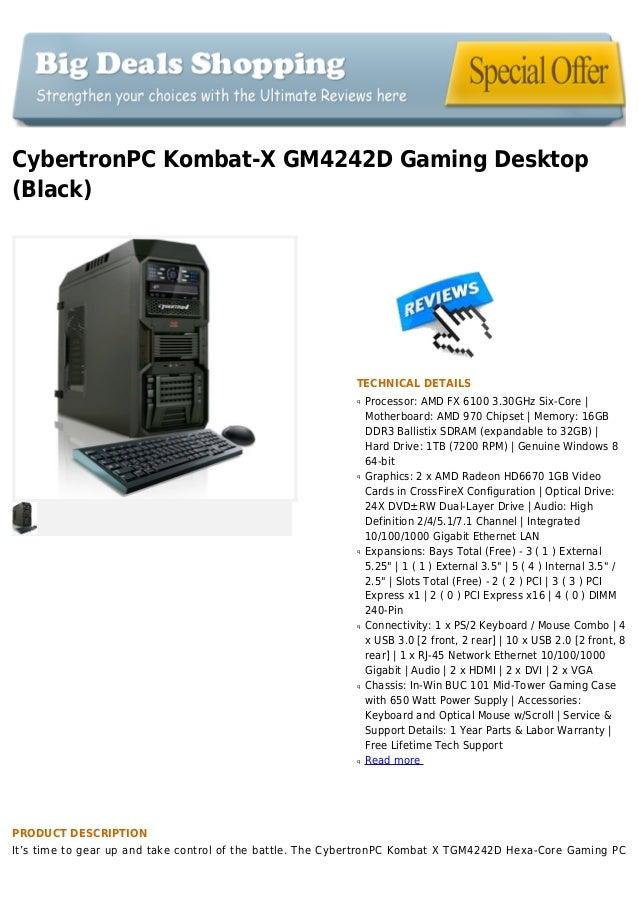 CybertronPC Kombat-X GM4242D Gaming Desktop(Black)TECHNICAL DETAILSProcessor: AMD FX 6100 3.30GHz Six-Core |qMotherboard: ...