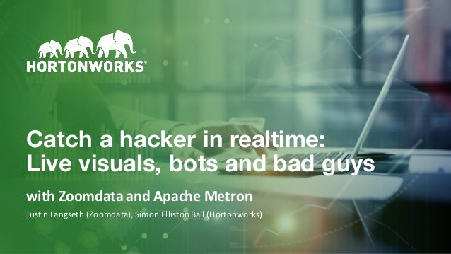 1 ©HortonworksInc.2011–2018.Allrightsreserved. Catch a hacker in realtime: Live visuals, bots and bad guys withZoom...