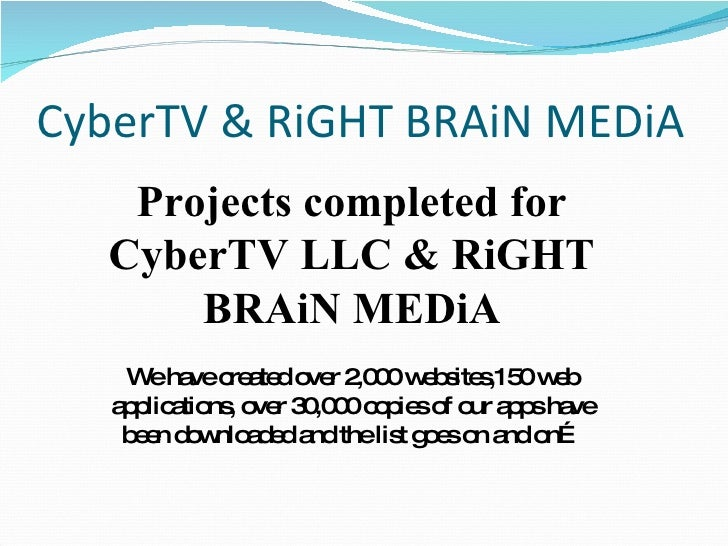 CyberTV & RiGHT BRAiN MEDiA Projects completed for CyberTV LLC & RiGHT BRAiN MEDiA We have created over 2,000 websites,150...