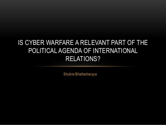 Shubra Bhattacharyya IS CYBER WARFARE A RELEVANT PART OF THE POLITICAL AGENDA OF INTERNATIONAL RELATIONS?