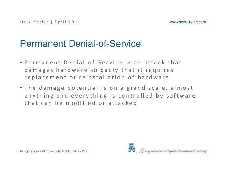 Permanent Denial-of-Service<br />Permanent Denial-of-Service is an attack that damages hardware so badly that it requires ...