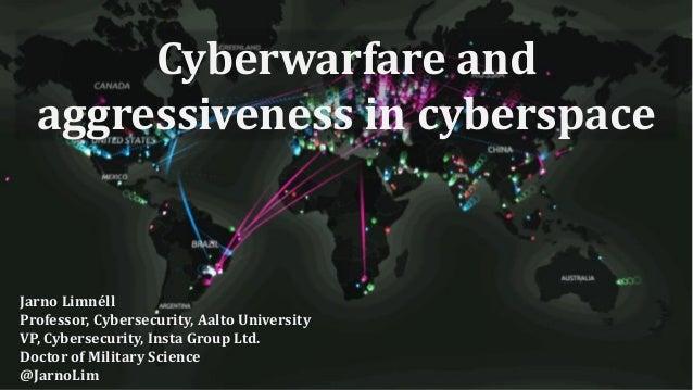 Cyberwarfare and aggressiveness in cyberspace Jarno Limnéll Professor, Cybersecurity, Aalto University VP, Cybersecurity, ...