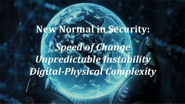 New Normal in Security: Speed of Change Unpredictable Instability Digital-Physical Complexity