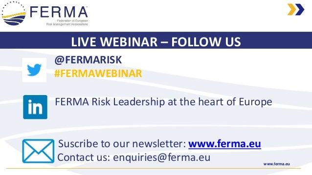 www.ferma.eu LIVE WEBINAR – FOLLOW US @FERMARISK #FERMAWEBINAR FERMA Risk Leadership at the heart of Europe Suscribe to ou...