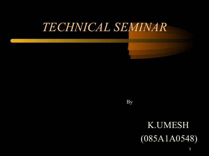 TECHNICAL SEMINAR           By                  K.UMESH                (085A1A0548)                          1