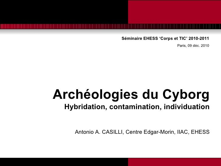 Séminaire EHESS 'Corps et TIC' 2010-2011 Paris, 09 déc. 2010 <ul><li>Archéologies du Cyborg </li></ul><ul><li>Hybridation,...