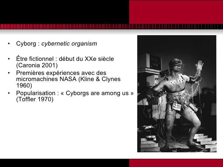 <ul><li>Cyborg :  cybernetic organism </li></ul><ul><li>Être fictionnel : début du XXe siècle (Caronia 2001) </li></ul><ul...