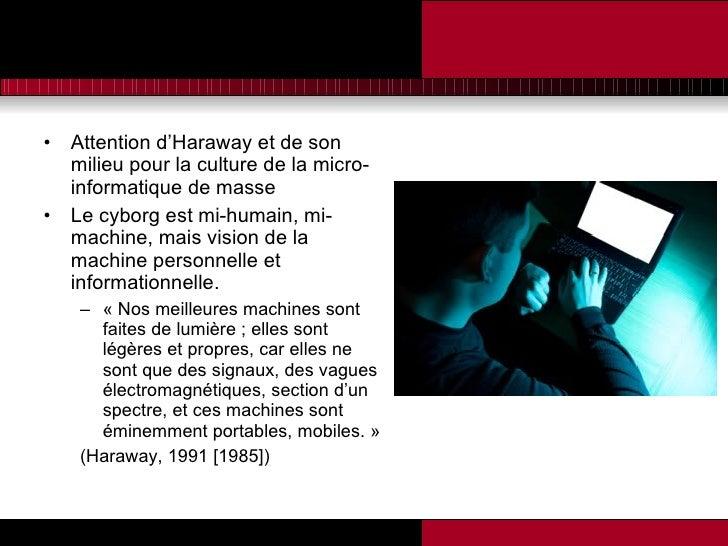 <ul><li>Attention d'Haraway et de son milieu pour la culture de la micro-informatique de masse </li></ul><ul><li>Le cyborg...