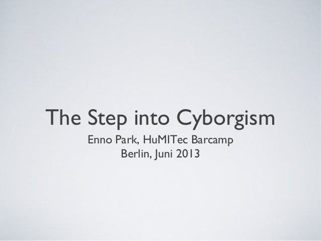 The Step into CyborgismEnno Park, HuMITec BarcampBerlin, Juni 2013