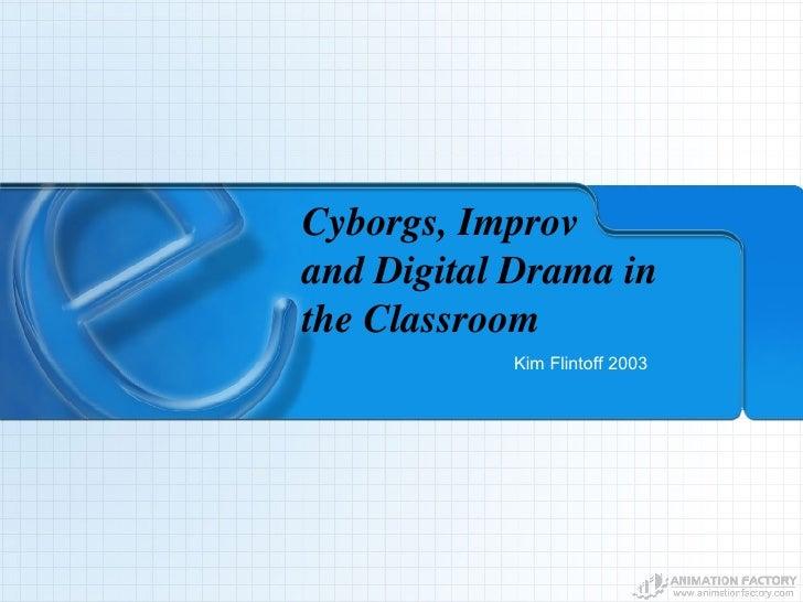 Cyborgs, Improv  and Digital Drama in the Classroom Kim Flintoff 2003