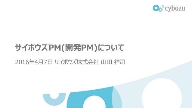 サイボウズPM(開発PM)について 2016年4月7日 サイボウズ株式会社 山田 祥司