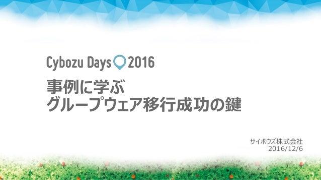 事例に学ぶ グループウェア移行成功の鍵 サイボウズ株式会社 2016/12/6