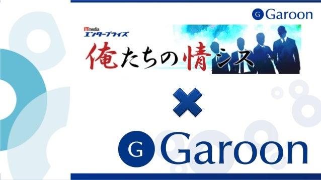 ITmedia 出張企画「俺たちのGaroon」 ▌ ITmedia エンタープライズ主催 情シス交流会「俺たちの情シス」と サイボウズ「Garoon」のコラボレーション企画 他社の人たちが どうやって「Garoon」を 使っているのか 気にな...