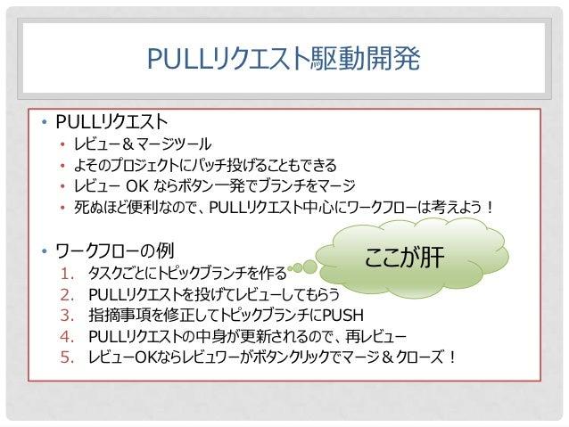 PULLリクエスト駆動開発• PULLリクエスト •   レビュー&マージツール •   よそのプロジェクトにパッチ投げることもできる •   レビュー OK ならボタン一発でブランチをマージ •   死ぬほど便利なので、PULLリクエスト中心...