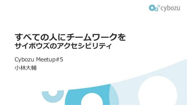 すべての人にチームワークを サイボウズのアクセシビリティ Cybozu Meetup#5 小林大輔