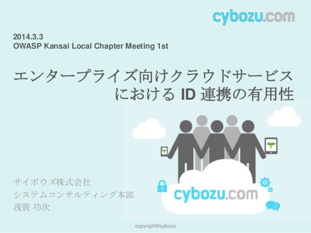 2014.3.3 OWASP Kansai Local Chapter Meeting 1st  エンタープライズ向けクラウドサービス における ID 連携の有用性  サイボウズ株式会社 システムコンサルティング本部 浅賀 功次 copyrig...
