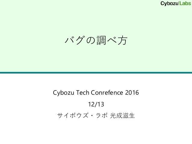 バグの調べ方 Cybozu Tech Conrefence 2016 12/13 サイボウズ・ラボ 光成滋生