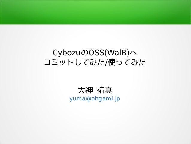 CybozuのOSS(WalB)へ コミットしてみた/使ってみた 大神 祐真 yuma@ohgami.jp