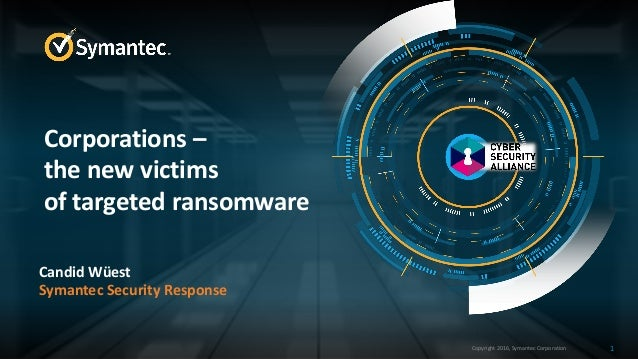 Copyright 2016, Symantec Corporation Candid Wüest Symantec Security Response 1 Corporations – the new victims of targeted ...
