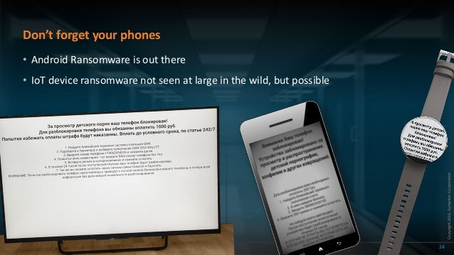 Copyright2016,SymantecCorporation Don't forget your phones 24 • Android Ransomware is out there • IoT device ransomware no...