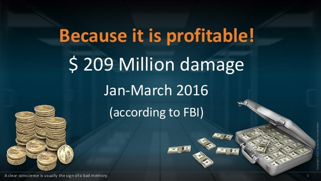 Copyright2016,SymantecCorporation Because it is profitable! $ 209 Million damage Jan-March 2016 (according to FBI) 5A clea...