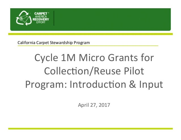 Cycle	1M	Micro	Grants	for	 Collec2on/Reuse	Pilot	 Program:	Introduc2on	&	Input		 	 April	27,	2017	 California	Carpet	Stewa...