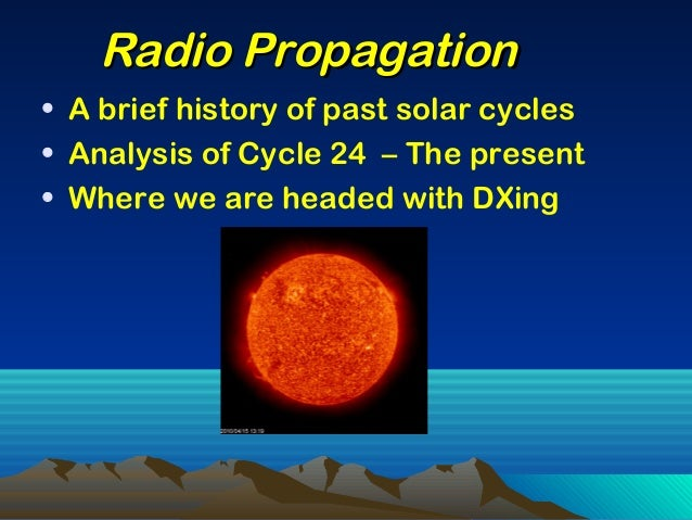 • A brief history of past solar cycles • Analysis of Cycle 24 – The present • Where we are headed with DXing Radio Propaga...